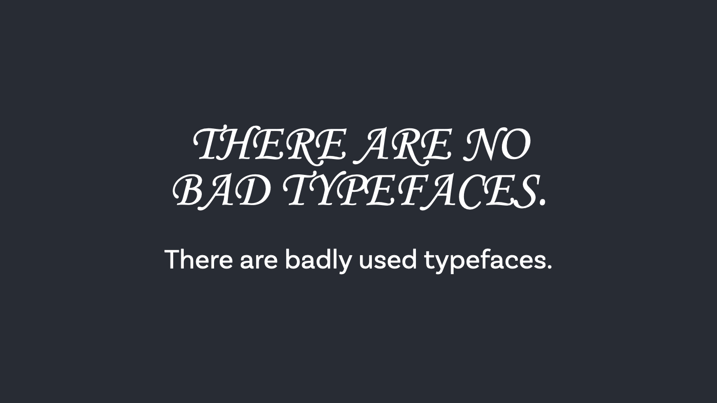 There are no bad typefaces. There are badly used typefaces.