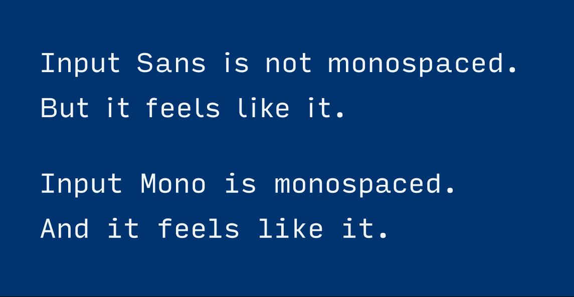 Input Sans is not monospaced. But it feels like it. Input Mono is monospaced. And it feels like it.