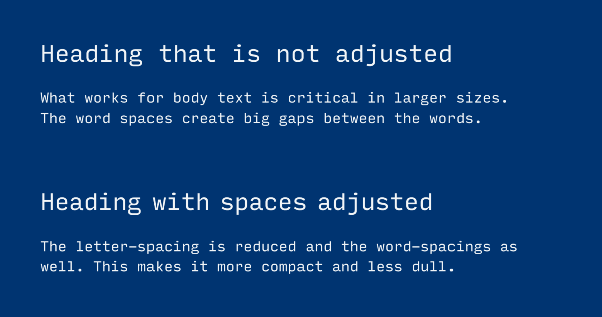 Heading that is not adjusted. What works for body text is critical in larger sizes. The word spaces create big gaps between the words. Heading with spaces adjusted. The letter-spacing is reduced and the word-spacings as well. This makes it more compact and less dull.