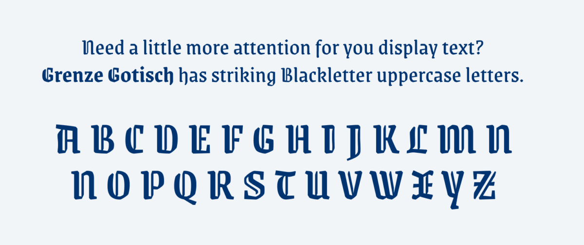 Need a little more attention for you display text??Grenze Gotisch has striking Blackletter uppercase letters.