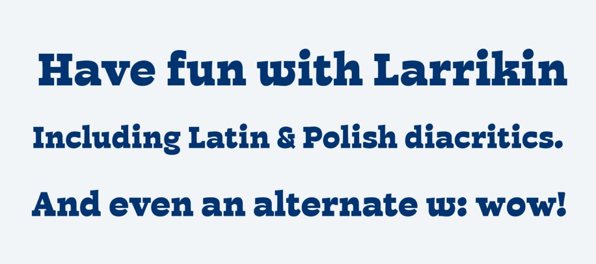Have fun with Larrikin. Including Latin & Polish diacritics. And even an alternate w: wow!