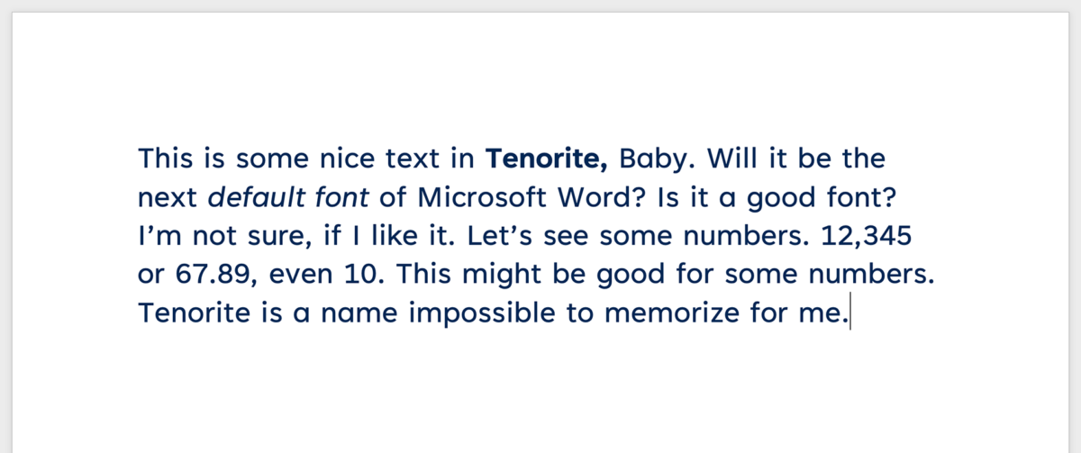 This is some nice text in Tenorite, Baby. Will it be the next default font of Microsoft Word? Is it a good font? I'm not sure, if I like it. Let's see some numbers. 12,345 or 67.89, even 10. This might be good for some numbers. Tenorite is a name impossible to memorize for me.