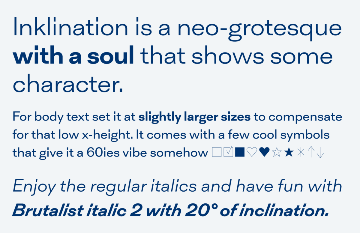 Inklination is a neo-grotesque with a soul that shows some character. For body text, set it at slightly larger sizes to compensate for that low x-height. It comes with a few cool symbols that give it a 60ies vibe somehow ?????????? Enjoy the regular italics and have fun with  brutalist italic 2 with 20° of inclination.