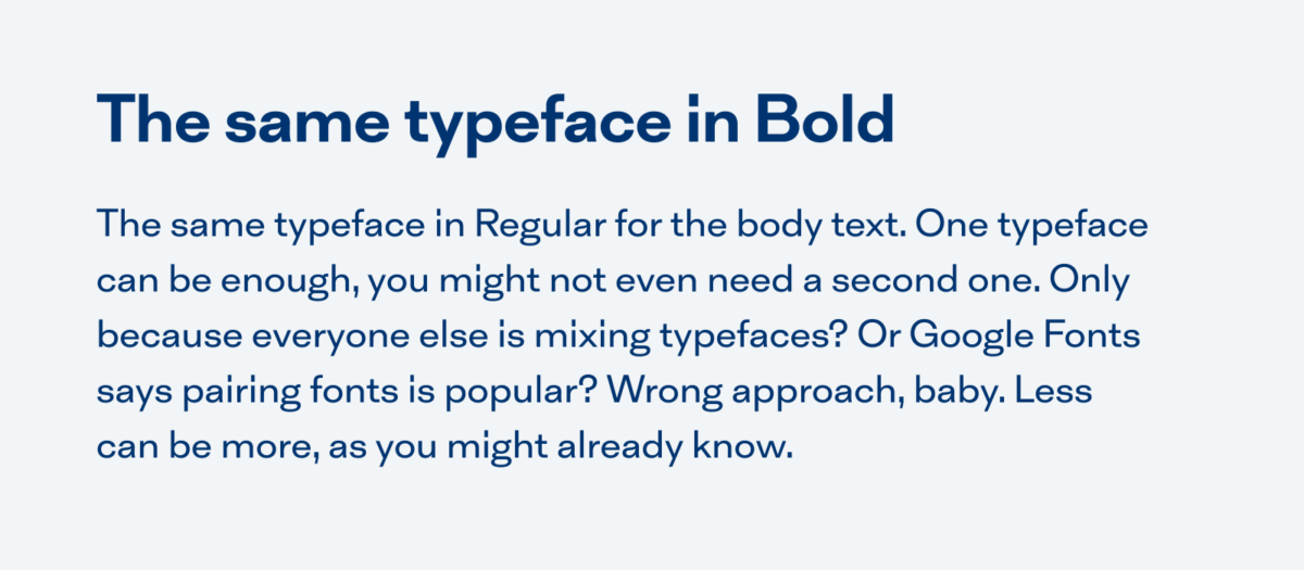 An example text using the same typeface: The same typeface for the heading in Bold. The same typeface in Regular for the body text. One typeface can be enough, you might not even need a second one. Only because everyone else is mixing typefaces? Or Google Fonts says pairing fonts is popular? Wrong approach, baby. Less can be more, as you might already know.
