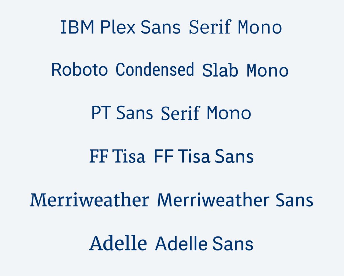 IBM Plex Sans, Serif, Mono PT Sans, Serif, and Mono Roboto Sans, Condensed, Slab, and Mono FF Tisa and FF Tisa Sans Merriweather, Merriweather Sans Adelle, Adelle Sans