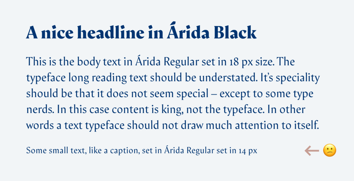 A nice headline in Árida Black This is the body text in Árida Regular set in 18 px size. The typeface long reading text should be understated. It's speciality should be that it does not seem special – except to some type nerds. In this case content is king, not the typeface. In other words a text typeface should not draw much attention to itself. Some small text, like a caption, set in Árida Regular set in 14 px