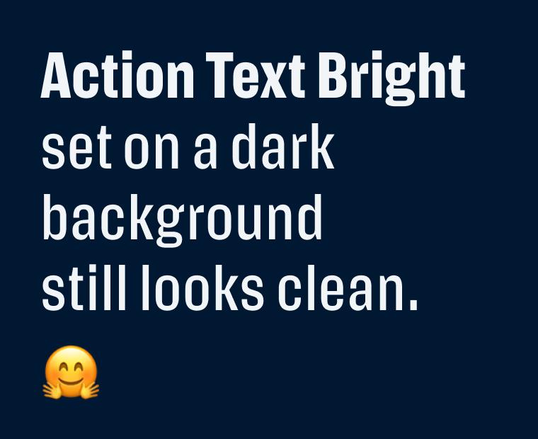 Action Text Bright set on a dark background still looks clean.