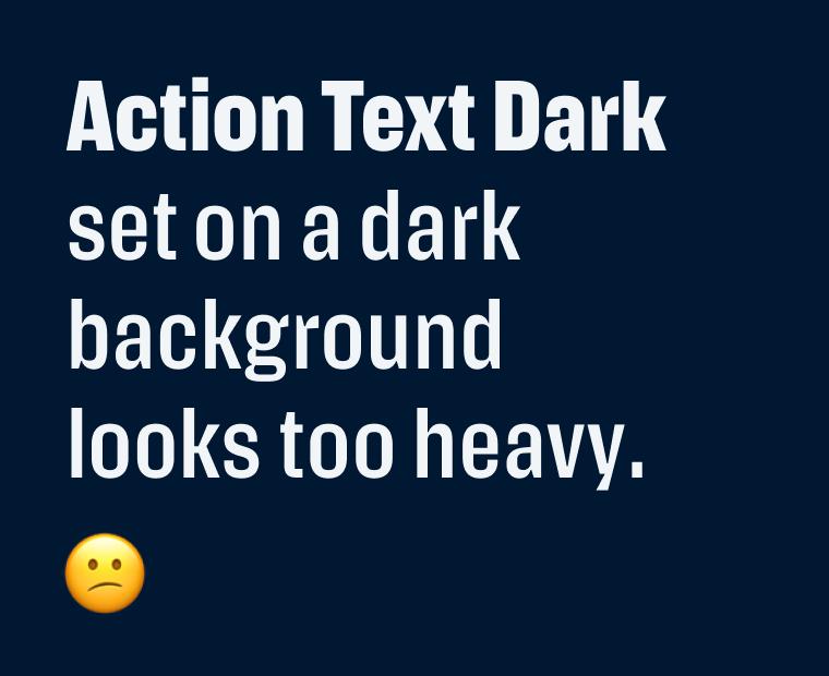 Action Text Dark set on a dark background looks too heavy.