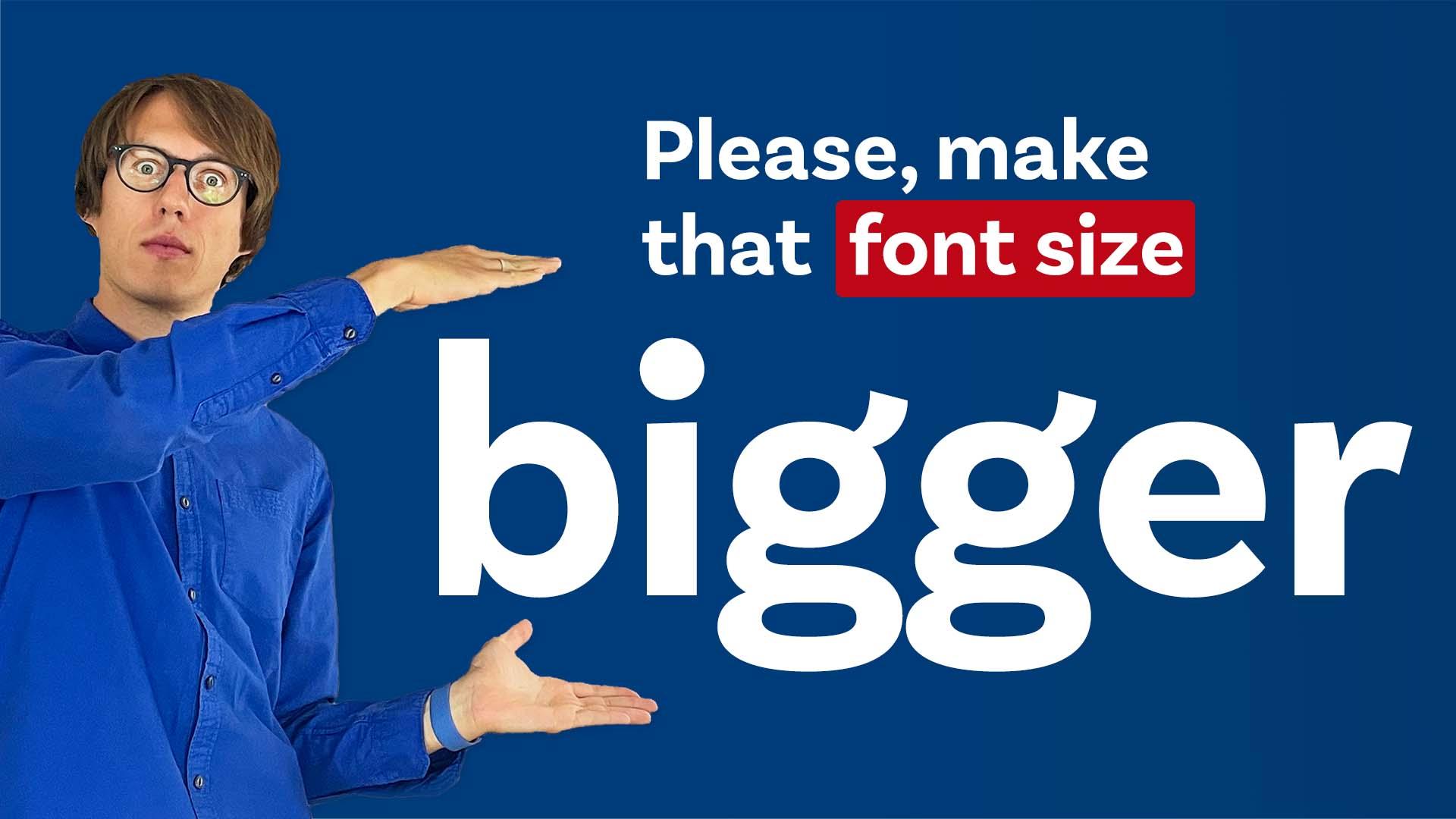 Please, make that font size bigger