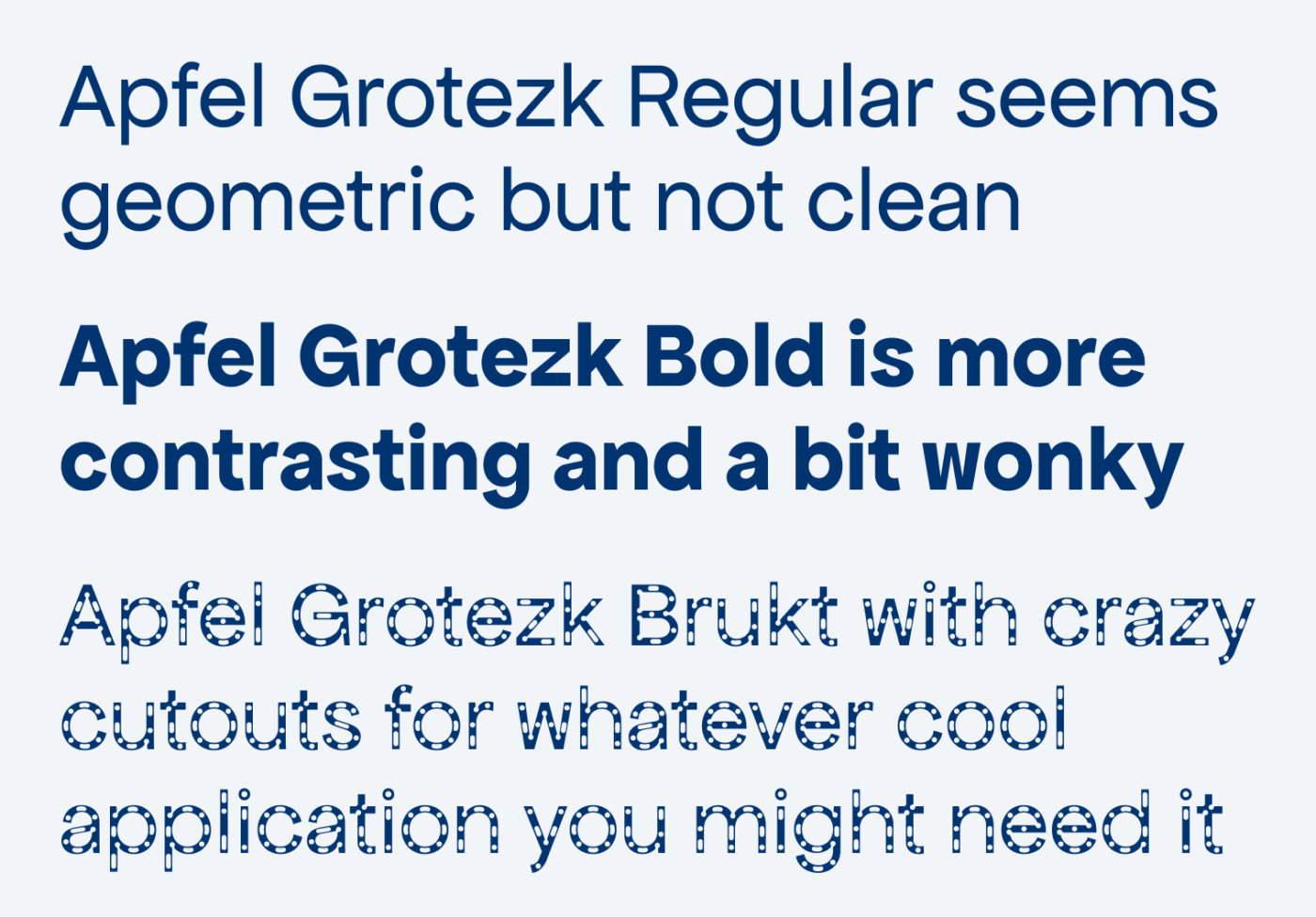 Apfel Grotezk Regular seems geometric but not clean. Apfel Grotezk Bold is more contrasting and a bit wonky. Apfel Grotezk Brukt with crazy cutouts for whatever cool application you might need it.