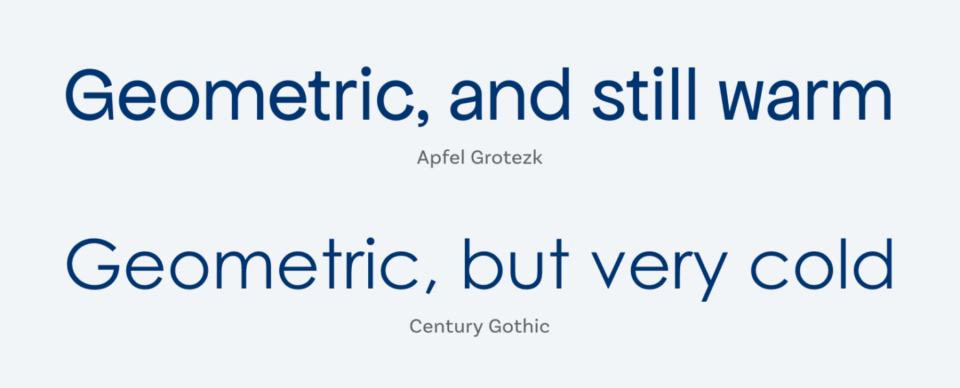Apfel Grotezk is Geometric, and still warm. Century Gothic is Geometric, but very cold.